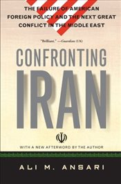 Confronting Iran: The Failure of American Foreign Policy and the Next Great Crisis in the Middle Eas - Ansari, Ali M.