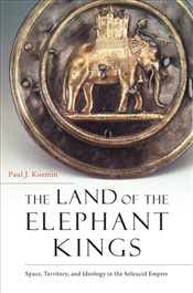 Land of the Elephant Kings : Space, Territory, and Ideology in the Seleucid Empire - Kosmin, Paul J.