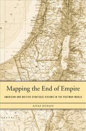 Mapping the End of Empire : American and British Strategic Visions in the Postwar World - Husain, Aiyaz