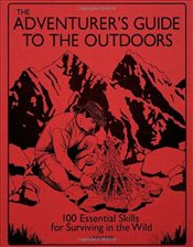 Adventurers Guide to the Outdoors : 100 Essential Skills for Surviving in the Wild - Grieve, Guy
