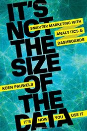 Its Not the Size of the Data : Its How You Use It : Smarter Marketing with Analytics and Dashboard - Pauwels, Koen