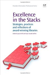 Excellence in the Stacks : Strategies, Practices and Reflections of Award-winning Libraries - Hill, Jacob