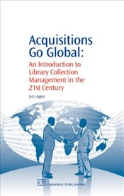 Acquisitions Go Global : An Introduction to Library Collection Management in the 21st Century - Agee, Jim