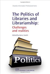 Politics of Libraries and Librarianship: Challenges and Realities - Smith, Kerry