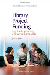 Library Project Funding : A Guide to Planning and Writing Proposals - Carpenter, Julie
