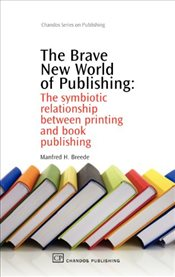 Brave New World of Publishing : The Symbiotic Relationship Between Printing and Book Publishing - Breede, Manfred H.