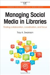 Managing Social Media in Libraries : Finding Collaboration, Coordination, and Focus - Swanson, Troy A.