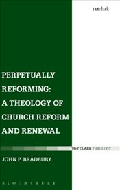 Perpetually Reforming : A Theology of Church Reform and Renewal - Bradbury, Dr John P