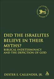 Did the Israelites Believe in Their Myths? : Biblical Indeterminacy and the Depiction of God - Callender, Dexter E.