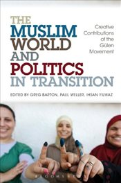 Muslim World and Politics in Transition : Creative Contributions of the Gulen Movement - Barton, Greg