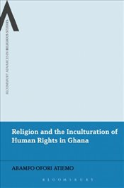 Religion and the Inculturation of Human Rights in Ghana - Atiemo, Abamfo Ofori
