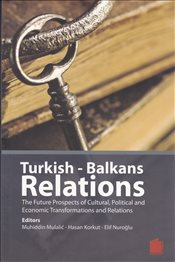 Turkish-Balkans Relations : The Future Prospects of Cultural, Political and Economic Transformations - Korkut, Hasan