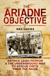 Ariadne Objective : Patrick Leigh Fermor and the Underground War to Rescue Crete from the Nazis - Davis, Wes