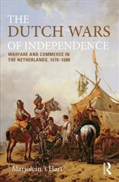 Dutch Wars of Independence : Warfare and Commerce in the Netherlands 1570-1680 - THart, Marjolein
