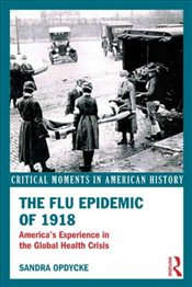 Flu Epidemic of 1918 : Americas Experience in the Global Health Crisis - Opdycke, Sandra