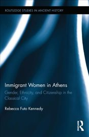 Immigrant Women in Athens : Gender, Ethnicity, and Citizenship in the Classical City - Kennedy, Rebecca