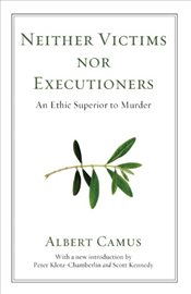 Neither Victims Nor Executioners : An Ethic Superior to Murder - Camus, Albert