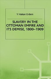 Slavery in Ottoman Empire and Its Demise 1800-1909 - Erdem, Y. Hakan