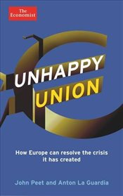 Unhappy Union : How Europe can resolve the crisis it has created - and what is likely to happen - Peet, John
