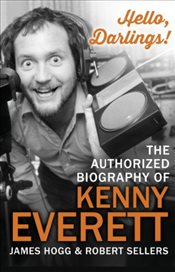 Hello, Darlings! : The Authorized Biography of Kenny Everett - Hogg, James