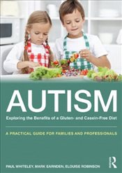 Autism: Exploring the Benefits of a Gluten- and Casein-Free Diet: A practical guide for families and - Whiteley, Paul
