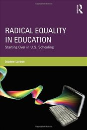 Radical Equality in Education : Starting Over in U.S. Schooling - Larson, Joanne