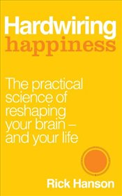 Hardwiring Happiness : The Practical Science of Reshaping Your Brain - and Your Life - Hanson, Rick