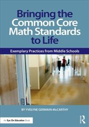 Bringing the Common Core Math Standards to Life : Exemplary Practices from Middle Schools - Germain-McCarthy, Yvelyne