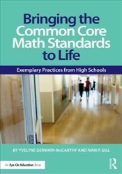 Bringing the Common Core Math Standards to Life : Exemplary Practices from High Schools - Germain-McCarthy, Yvelyne
