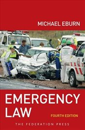 Emergency Law : Rights, liabilities and duties of emergency workers and volunteers 4e - Eburn, Michael