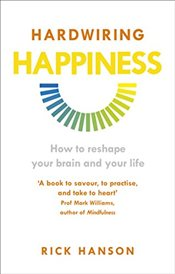 Hardwiring Happiness : How to Reshape Your Brain and Your Life - Hanson, Rick