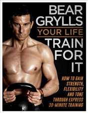 Your Life - Train For It - Grylls, Bear