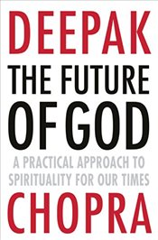 Future of God : The Answer to Militant Atheism, Pseudoscience and the Dawkins Delusion - Chopra, Deepak