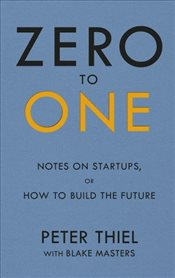 Zero to One : Notes on Start Ups or How to Build the Future - Thiel, Peter
