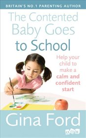 Contented Baby Goes to School : Help Your Child to Make a Calm and Confident Start - Ford, Gina