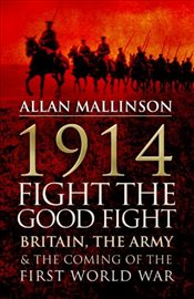 1914 : Fight the Good Fight : Britain, the Army and the Coming of the First World War - Mallinson, Allan