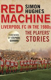 Red Machine : Liverpool FC in the 80s : The Players Stories - Hughes, Simon
