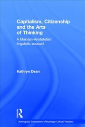 Capitalism, Citizenship and the Arts of Thinking : A Marxian-Aristotelian Linguistic Account - Dean, Kathryn