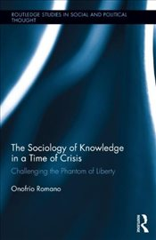 Sociology of Knowledge in a Time of Crisis : Challenging the Phantom of Liberty - Romano, Onofrio