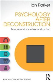Psychology After Deconstruction : Erasure and social reconstruction - Parker, Ian
