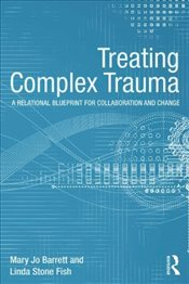 Treating Complex Trauma : A Relational Blueprint for Collaboration and Change - Barrett, Mary Jo