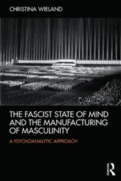 Fascist State of Mind and the Manufacturing of Masculinity :  A Psychoanalytic Approach - Wieland, Christina