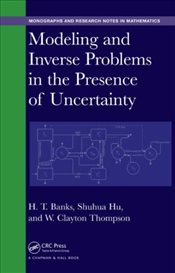 Modeling and Inverse Problems in the Presence of Uncertainty  - Banks, H. T.