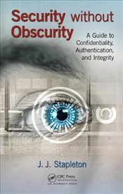 Security without Obscurity : A Guide to Confidentiality, Authentication, and Integrity - Stapleton, J.J.