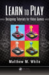 Learn to Play : Designing Tutorials for Video Games - White, Matthew M.