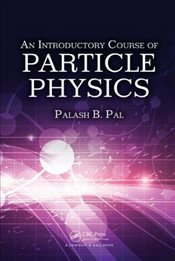 Introductory Course of Particle Physics - Pal, Palash B.