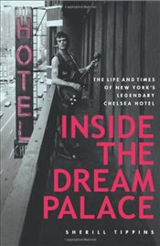 Inside the Dream Palace: The Life and Times of New Yorks Legendary Chelsea Hotel - Tippins, Sherill
