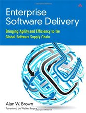 Enterprise Software Delivery : Bringing Agility and Efficiency to the Global Software Supply Chain - Brown, Alan W.