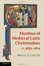 Muslims of Medieval Latin Christendom  c. 1050-1614 - Catlos, Brian A.
