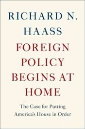 Foreign Policy Begins at Home : The Case for Putting Americas House in Order - Haass, Richard N.